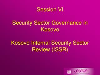 Session VI Security Sector Governance in Kosovo Kosovo Internal Security Sector Review (ISSR)