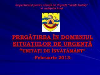"""PREG ĂTIREA ÎN DOMENIUL SITUAŢIILOR DE URGENŢĂ """" UNITĂŢI DE ÎNVĂŢĂMÂNT """" -Februarie 2013-"""