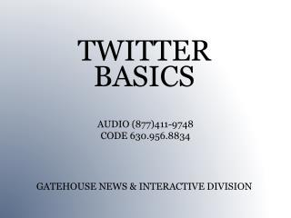 TWITTER  BASICS GATEHOUSE NEWS & INTERACTIVE DIVISION