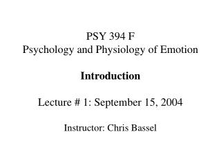 PSY 394 F Psychology and Physiology of Emotion Introduction Lecture # 1: September 15, 2004