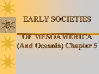 EARLY SOCIETIES OF MESOAMERICA (And Oceania) Chapter 5