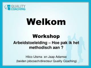 Welkom Workshop Arbeidstoeleiding – Hoe pak ik het methodisch aan ? Hilco IJtsma  en Jaap Adamse