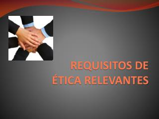 REQUISITOS DE ÉTICA RELEVANTES