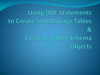 Using DDL Statements to Create and Manage  Tables & Creating  Other Schema Objects