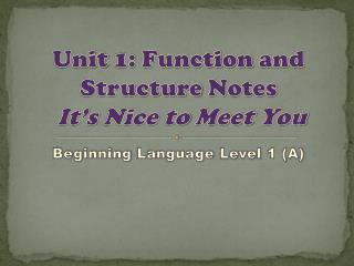 Unit  1:  Function  and  Structure  Notes It's Nice to Meet You