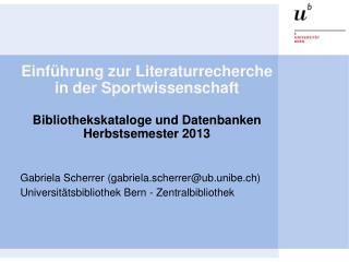 Gabriela Scherrer (gabriela.scherrer@ub.unibe.ch) Universitätsbibliothek Bern - Zentralbibliothek