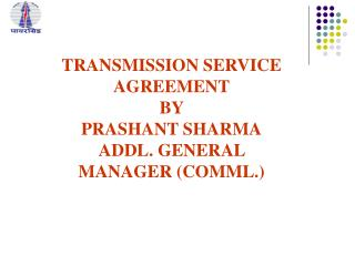 TRANSMISSION SERVICE AGREEMENT BY  PRASHANT SHARMA ADDL. GENERAL MANAGER (COMML.)