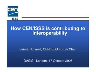 How CEN/ISSS is contributing to interoperability Verina Horsnell, CEN/ISSS Forum Chair