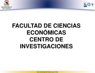 FACULTAD DE CIENCIAS ECONÓMICAS CENTRO DE INVESTIGACIONES