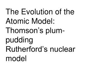 The Evolution of the Atomic Model: Thomson's plum-pudding Rutherford's nuclear model