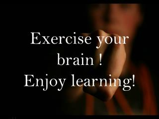 Exercise your brain !  Enjoy learning!