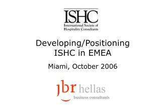 Developing/Positioning ISHC in EMEA Miami, October 2006
