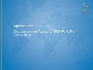 Agenda item 9 Discussions on Topics for FAS Work Plan  2014-2016