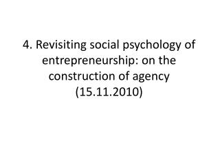 4. Revisiting social psychology of entrepreneurship: on the construction of agency (15.11.2010)