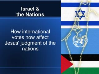 Israel &  the Nations How international votes now affect Jesus' judgment of the nations