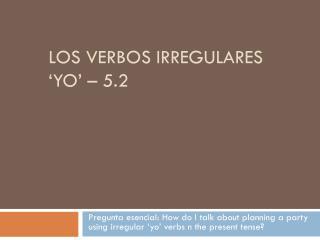 Los  verbos irregulares  ' yo ' – 5.2
