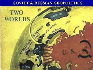 SOVIET  RUSSIAN GEOPOLITICS