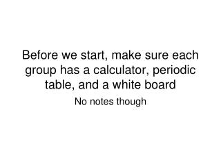 Before we start, make sure each group has a calculator, periodic table, and a white board