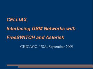 CELLIAX, Interfacing GSM Networks with FreeSWITCH and Asterisk CHICAGO, USA, September 2009
