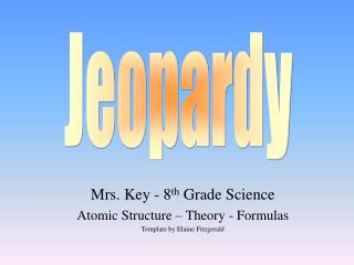 Mrs. Key - 8 th  Grade Science Atomic Structure – Theory - Formulas Template by Elaine Fitzgerald