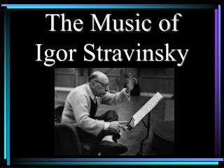 The Music of  Igor Stravinsky