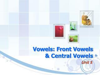 Vowels: Front Vowels  & Central Vowels