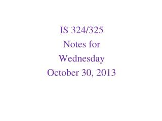 IS 324/325 Notes for  Wednesday October 30, 2013