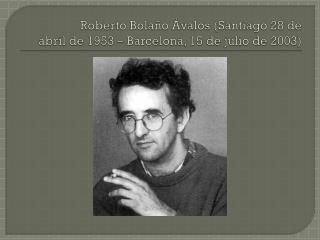 Roberto Bolaño Ávalos(Santiago28 de abrilde1953–Barcelona,15 de juliode2003)