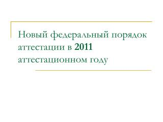 Новый федеральный порядок аттестации в  2011  аттестационном году