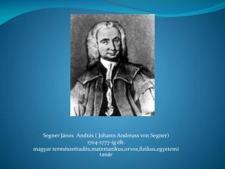 Segner  J ános  András ( Johann  Andreass  von Segner) 1704-1777-ig élt.