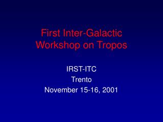 First Inter-Galactic  Workshop on Tropos
