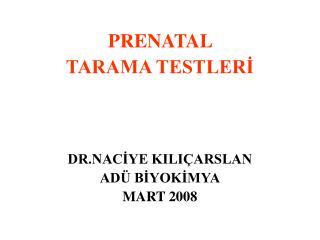 PRENATAL  TARAMA TESTLERİ DR.NACİYE KILIÇARSLAN ADÜ BİYOKİMYA MART 2008