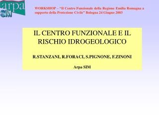 IL CENTRO FUNZIONALE E IL RISCHIO IDROGEOLOGICO R.STANZANI, R.FORACI, S.PIGNONE, F.ZINONI Arpa SIM