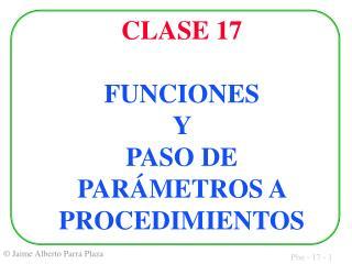 CLASE 17 FUNCIONES  Y  PASO DE PARÁMETROS A PROCEDIMIENTOS