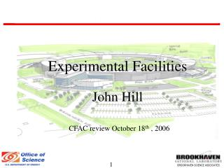 Experimental Facilities John Hill CFAC review October 18 th  , 2006