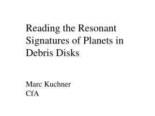 Reading the Resonant Signatures of Planets in Debris Disks Marc Kuchner CfA