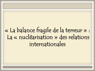 «La balance fragile de la terreur»:  La «nucléarisation» des relations internationales