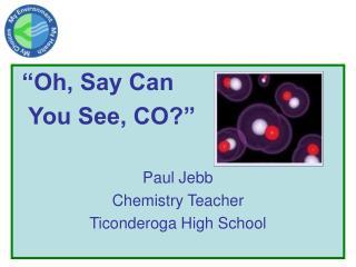 """""""Oh, Say Can    You See, CO?"""" Paul Jebb Chemistry Teacher Ticonderoga High School"""