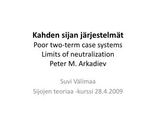 Kahden sijan järjestelmät Poor two-term case systems Limits of neutralization Peter M.  Arkadiev