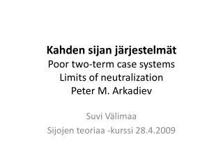 Kahden sijan järjestelmät Poor two-term case systems Limits of neutralization Peter M.  Arkadiev