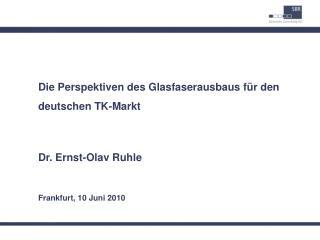 Die Perspektiven des Glasfaserausbaus f r den deutschen TK-Markt  Dr. Ernst-Olav Ruhle  Frankfurt, 10 Juni 2010
