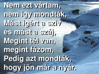 Nem ezt vártam,  nem így mondták, Mást ígért a szív  és mást a száj, Megint tél van,