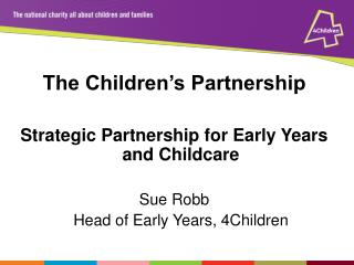 The Children's Partnership Strategic Partnership for Early Years and Childcare  Sue Robb