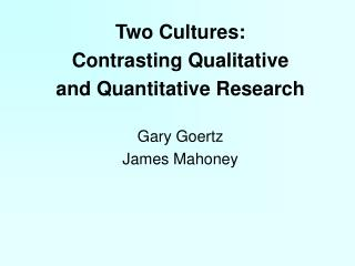 Two Cultures:  Contrasting Qualitative  and Quantitative Research Gary Goertz James Mahoney