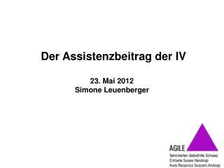 Der Assistenzbeitrag der IV 23. Mai 2012 Simone Leuenberger