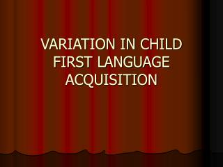 VARIATION IN CHILD FIRST LANGUAGE ACQUISITION