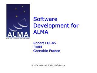 Software Development for ALMA Robert LUCAS IRAM  Grenoble France