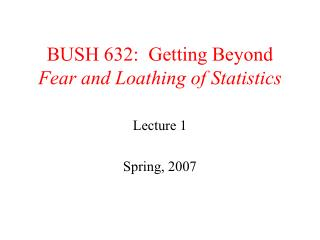 BUSH 632:  Getting Beyond  Fear and Loathing of Statistics