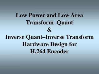Low Power and Low Area Transform–Quant  &  Inverse Quant–Inverse Transform Hardware Design for