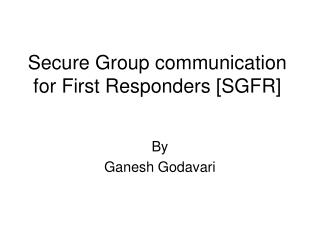 Secure Group communication  for First Responders [SGFR]